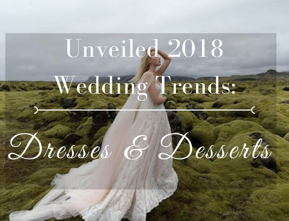 Unveiled 2018 Wedding Trends: Dresses & Desserts