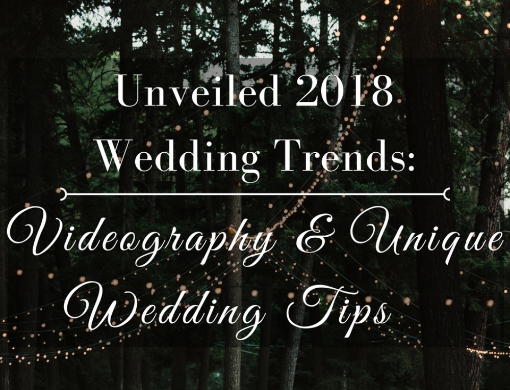 Unveiled 2018 Wedding Trends: Videography & Unique Wedding Tips